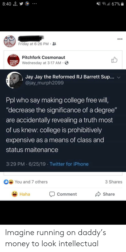 "College, Friday, and Iphone: 8:40  l67%  КB's  Friday at 6:26 PM  PITCH  FORK  COSMO  NAUT  Pitchfork Cosmonaut  Wednesday at 3:17 AM  Jay Jay the Reformed RJ Barrett Sup...  @jay murph2099  Ppl who say making college free will,  ""decrease the significance of a degree""  are accidentally revealing a truth most  of us knew: college is prohibitively  expensive as a means of class and  status maitenance  3:29 PM 6/25/19 Twitter for iPhone  You and 7 others  3 Shares  Haha  Share  Comment Imagine running on daddy's money to look intellectual"