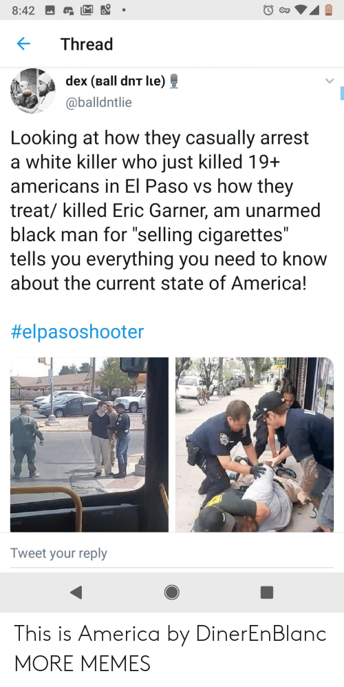 """of america: 8:42  CT  Thread  dex (Ball dnT lue)  @balldntlie  Looking at how they casually arrest  a white killer who just killed 19+  americans in El Paso vs how they  treat/ killed Eric Garner, am unarmed  black man for """"selling cigarettes""""  tells you everything you need to know  about the current state of America!  II  II  #elpasoshooter  CAFE  208  Tweet your reply This is America by DinerEnBlanc MORE MEMES"""