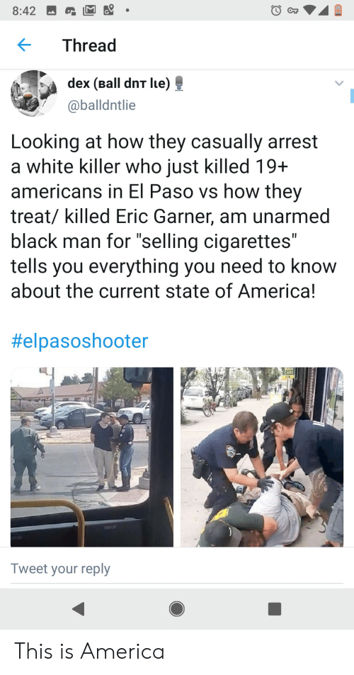 """of america: 8:42  Thread  dex (Ball dnT lue)  @balldntlie  Looking at how they casually arrest  a white killer who just killed 19+  americans in El Paso vs how they  treat/ killed Eric Garner, am unarmed  black man for """"selling cigarettes""""  tells you everything you need to know  about the current state of America!  II  II  #elpasoshooter  OO  CAFE  Tweet your reply This is America"""