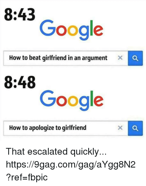9gag, Dank, and Google: 8:43  Google  How to beat girlfriend in an argument x  8:48  Google  How to apologize to girlfriend That escalated quickly... https://9gag.com/gag/aYgg8N2?ref=fbpic