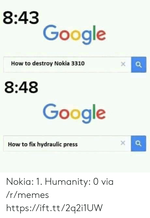 Google, Memes, and How To: 8:43  Google  How to destroy Nokia 3310  8:48  Google  How to fix hydraulic press Nokia: 1. Humanity: 0 via /r/memes https://ift.tt/2q2i1UW