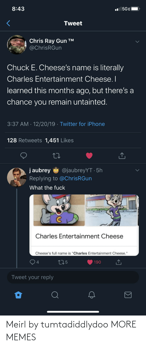 "gun: 8:43  l 5GE(  Tweet  Chris Ray Gun ™  @ChrisRGun  Chuck E. Cheese's name is literally  Charles Entertainment Cheese. I  learned this months ago, but there's a  chance you remain untainted.  3:37 AM · 12/20/19 · Twitter for iPhone  128 Retweets 1,451 Likes  j aubrey  @jaubreyYT · 5h  Replying to @ChrisRGun  What the fuck  Charles Entertainment Cheese  Cheese's full name is ""Charles Entertainment Cheese.""  275  190  Tweet your reply Meirl by tumtadiddlydoo MORE MEMES"