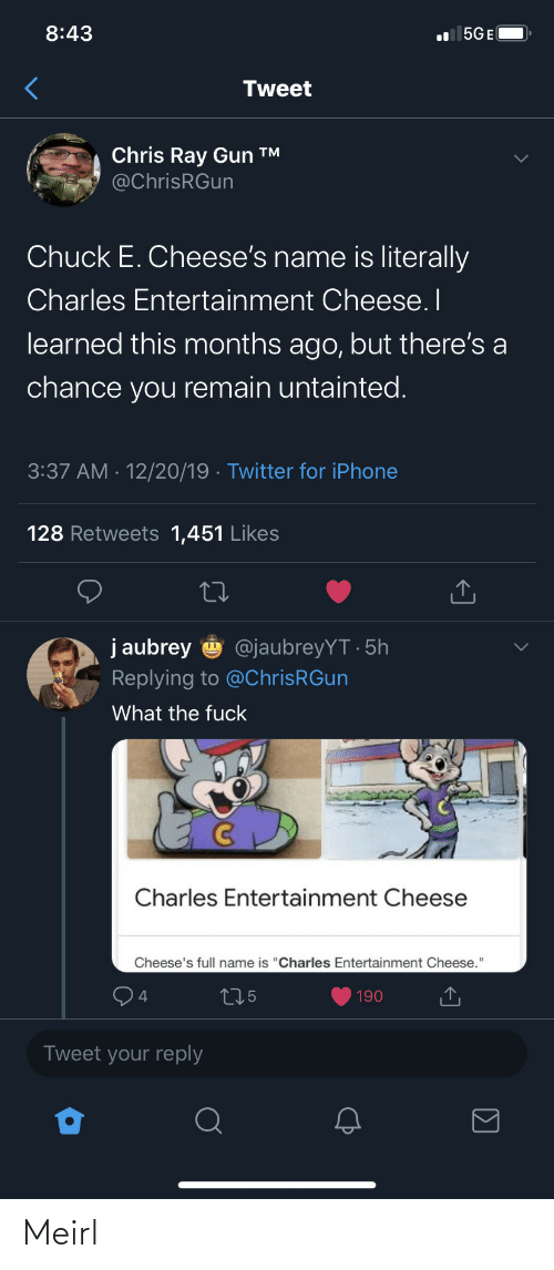 "gun: 8:43  l 5GE(  Tweet  Chris Ray Gun ™  @ChrisRGun  Chuck E. Cheese's name is literally  Charles Entertainment Cheese. I  learned this months ago, but there's a  chance you remain untainted.  3:37 AM · 12/20/19 · Twitter for iPhone  128 Retweets 1,451 Likes  j aubrey  @jaubreyYT · 5h  Replying to @ChrisRGun  What the fuck  Charles Entertainment Cheese  Cheese's full name is ""Charles Entertainment Cheese.""  275  190  Tweet your reply Meirl"