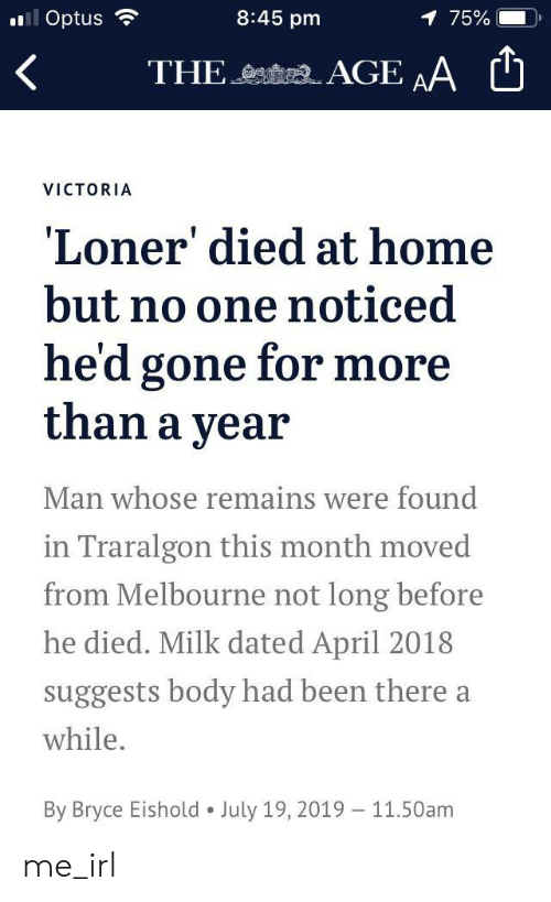 Home, April, and Irl: 8:45 pm  ll Optus  1 75%  AGE AA  THE  VICTORIA  Loner' died at home  but no one noticed  he'd gone for more  than a year  Man whose remains were found  in Traralgon this month moved  from Melbourne not long before  he died. Milk dated April 2018  suggests body had been there a  while.  By Bryce Eishold  July 19, 2019  11.50am me_irl