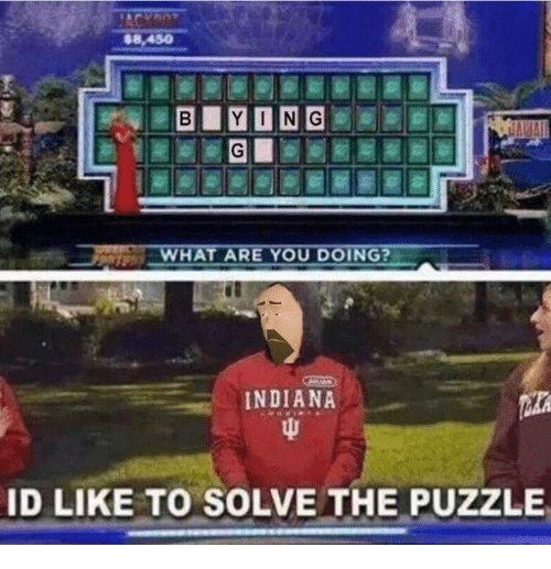 Indiana, You, and Puzzle: $8,450  HAT ARE YOU DOING?  INDIANA  ID LIKE TO SOLVE THE PUZZLE