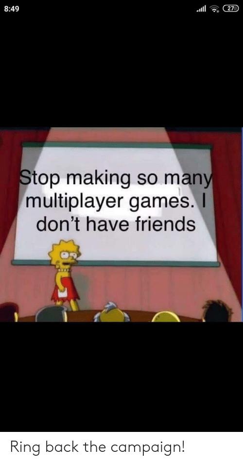 Friends, Games, and Back: 8:49  27  Stop making so many  multiplayer games.I  don't have friends Ring back the campaign!