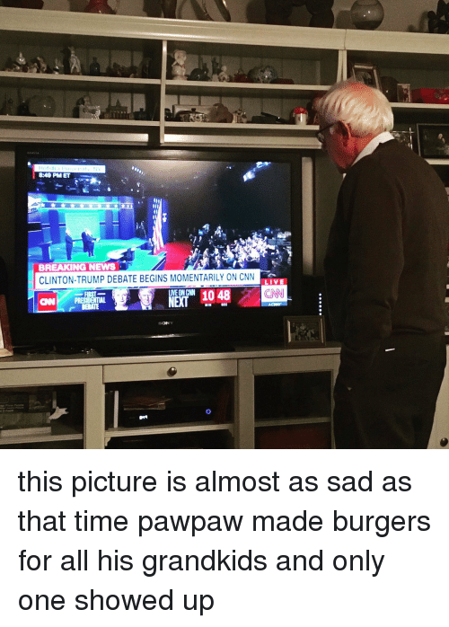 Cnn Live: 8:49 PMET  BREAKING NEWS  CLINTON-TRUMP DEBATE BEGINS MOMENTARILY ON CNN  LIVE  LIVE ON CNN  NEXT  CAN PRESIDENTIAL  MIN  SEC  SONY this picture is almost as sad as that time pawpaw made burgers for all his grandkids and only one showed up