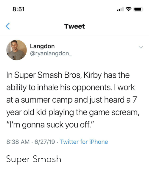 """summer camp: 8:51  Tweet  Langdon  @ryanlangdon_  In Super Smash Bros, Kirby has the  ability to inhale his opponents. I work  at a summer camp and just heard a 7  year old kid playing the game scream,  """"I'm gonna suck you off.""""  8:38 AM 6/27/19 Twitter for iPhone Super Smash"""