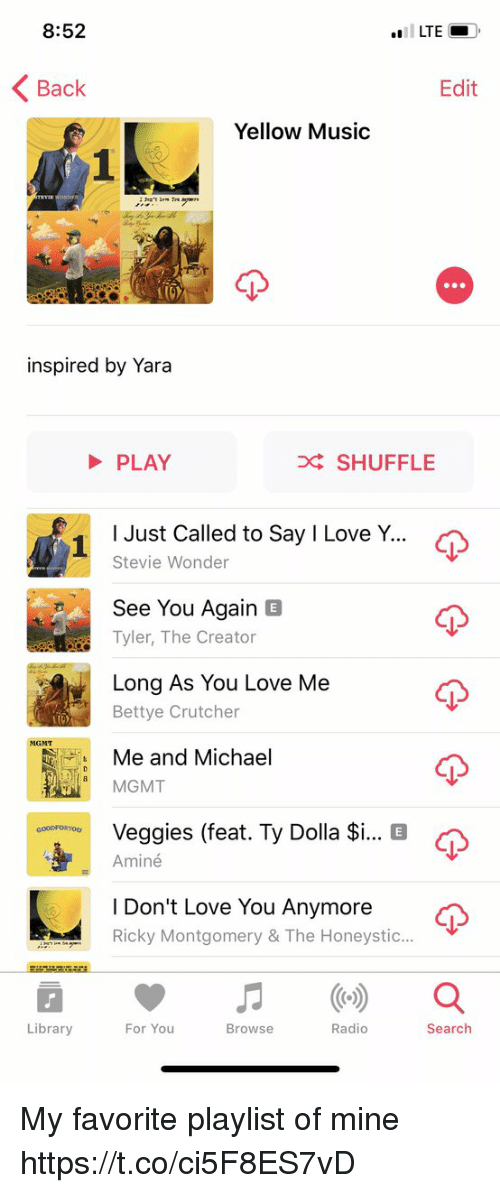 Funny, Love, and Music: 8:52  LTE  Back  Edit  Yellow Music  inspired by Yara  PLAY  D SHUFFLE  I Just Called to Say I Love Y  1  Stevie Wonder  See You Again E  Tyler, The Creator  Long AS You Love Me  Bettye Crutcher  MGMT  Me and Michael  MGMT  G  Veggies (feat. Ty Dolla $i  Aminé  coor on You  I Don't Love You Anymore  Ricky Montgomery & The Honeystic...  Library  For You  Browse  Radio  Search My favorite playlist of mine https://t.co/ci5F8ES7vD