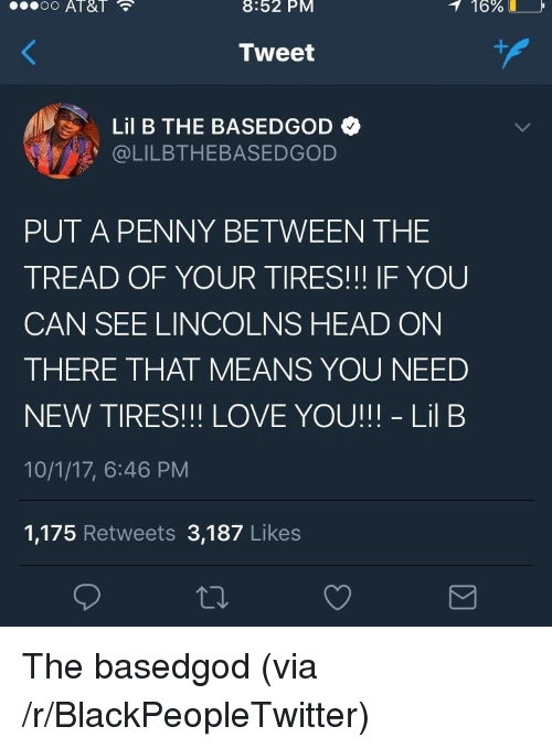 Blackpeopletwitter, Head, and Lil B: 8:52  PM  16%  Tweet  Lil B THE BASEDGOD  @LILBTHEBASEDGOD  PUT A PENNY BETWEEN THE  TREAD OF YOUR TIRES!!! IF YOU  CAN SEE LINCOLNS HEAD ON  THERE THAT MEANS YOU NEED  NEW TIRES!!! LOVE YOU!!! - Lil B  10/1/17, 6:46 PM  1,175 Retweets 3,187 Likes <p>The basedgod (via /r/BlackPeopleTwitter)</p>