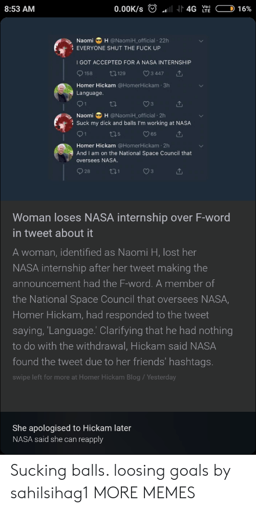 Dank, Friends, and Goals: 8:53 AM  Naomi H @NaomiH_official 22h  EVERYONE SHUT THE FUCK UP  I GOT ACCEPTED FOR A NASA INTERNSHIP  9158 129 ㅇ3447  Homer Hickam @HomerHickam 3h  Language  Naomi H @NaomiH_ official 2h  : Suck my dick and balls I'm working at NASA  O 65  Homer Hickam @HomerHickam 2h  oversees NASA  928  And I am on the National Space Council that  Woman loses NASA internship over F-word  in tweet about it  A woman, identified as Naomi H, lost her  NASA internship after her tweet making the  announcement had the F-word. A member of  the National Space Council that oversees NASA,  Homer Hickam, had responded to the tweet  saying, 'Lanquage.' Clarifying that he had nothing  to do with the withdrawal, Hickam said NASA  found the tweet due to her friends' hashtags.  swipe left for more at Homer Hickam Blog/Yesterday  She apologised to Hickam later  NASA said she can reapply Sucking balls. loosing goals by sahilsihag1 MORE MEMES