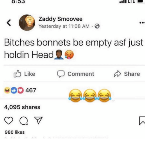 Head, Yesterday, and Comment: 8.53  IILTE  Zaddy Smoovee  Yesterday at 11:08 AM  Bitches bonnets be empty asf just  holdin Head  ub Like  Comment  Share  004  467  4,095 shares  980 likes