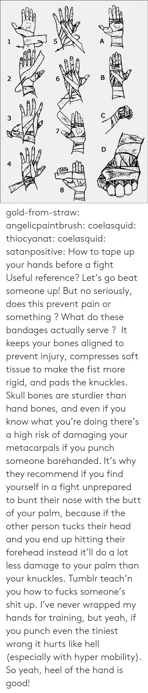 pads: 8  6  5  3  4 gold-from-straw:  angelicpaintbrush:  coelasquid:  thiocyanat:  coelasquid:  satanpositive:  How to tape up your hands before a fight  Useful reference?  Let's go beat someone up! But no seriously, does this prevent pain or something? What do these bandages actually serve?  It keeps your bones aligned to prevent injury, compresses soft tissue to make the fist more rigid, and pads the knuckles. Skull bones are sturdier than hand bones, and even if you know what you're doing there's a high risk of damaging your metacarpals if you punch someone barehanded. It's why they recommend if you find yourself in a fight unprepared to bunt their nose with the butt of your palm, because if the other person tucks their head and you end up hitting their forehead instead it'll do a lot less damage to your palm than your knuckles.  Tumblr teach'n you how to fucks someone's shit up.   I've never wrapped my hands for training, but yeah, if you punch even the tiniest wrong it hurts like hell (especially with hyper mobility). So yeah, heel of the hand is good!