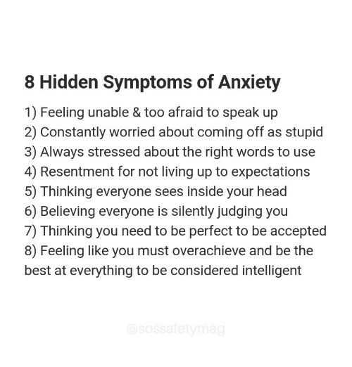 Head, Anxiety, and Best: 8 Hidden Symptoms of Anxiety  1) Feeling unable & too afraid to speak up  2) Constantly worried about coming off as stupid  3) Always stressed about the right words to use  4) Resentment for not living up to expectations  5) Thinking everyone sees inside your head  6) Believing everyone is silently judging you  7) Thinking you need to be perfect to be accepted  8) Feeling like you must overachieve and be the  best at everything to be considered intelligent