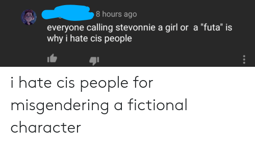 "Tumblr, Girl, and Fictional: 8 hours ago  everyone calling stevonnie a girl or a ""futa"" is  why i hate cis people i hate cis people for misgendering a fictional character"
