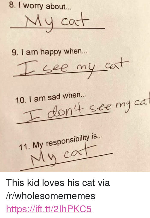 "Happy, Sad, and Responsibility: 8. I worry about...  My cot  9. I am happy when..  et  10. I am sad when...  nt see my ca  11. My responsibility is  My cost <p>This kid loves his cat via /r/wholesomememes <a href=""https://ift.tt/2IhPKC5"">https://ift.tt/2IhPKC5</a></p>"