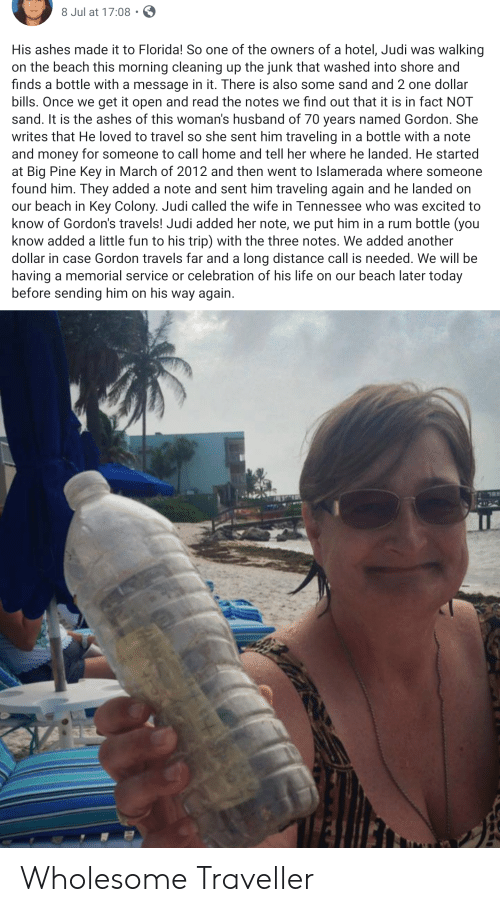 Life, Money, and Beach: 8 Jul at 17:08  His ashes made it to Florida! So one of the owners of a hotel, Judi was walking  on the beach this morning cleaning up the junk that washed into shore and  finds a bottle with a message in it. There is also some sand and 2 one dollar  bills. Once we get it open and read the notes we find out that it is in fact NOT  sand. It is the ashes of this woman's husband of 70 years named Gordon. She  writes that He loved to travel so she sent him traveling in a bottle with a note  and money for someone to call home and tell her where he landed. He started  at Big Pine Key in March of 2012 and then went to Islamerada where someone  found him. They added a note and sent him traveling again and he landed on  our beach in Key Colony. Judi called the wife in Tennessee who was excited to  know of Gordon's travels! Judi added her note, we put him in a rum bottle (you  know added a little fun to his trip) with the three notes. We added another  dollar in case Gordon travels far and a long distance call is needed. We will be  having a memorial service or celebration of his life on our beach later today  before sending him on his way again. Wholesome Traveller