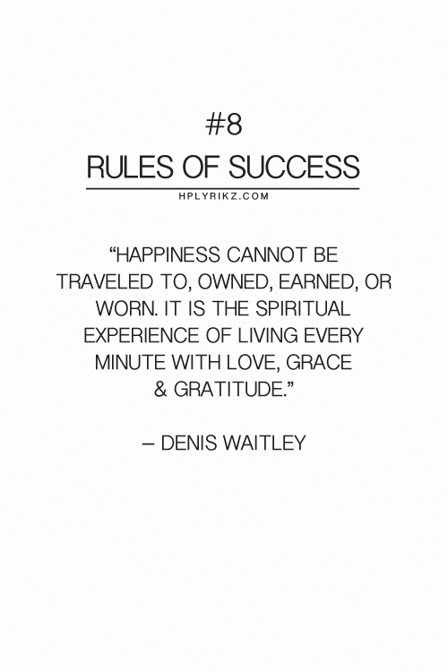 "owned:  #8  RULES OF SUCCESS  HPLYRIKZ.COM  ""HAPPINESS CANNOT BE  TRAVELED TO, OWNED, EARNED, OR  WORN. IT IS THE SPIRITUAL  EXPERIENCE OF LIVING EVERY  MINUTE WITH LOVE, GRACE  & GRATITUDE""  - DENIS WAITLEY"