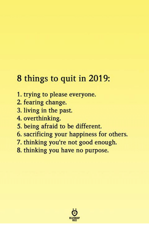 Good, Change, and Happiness: 8 things to quit in 2019:  1. trying to please everyone.  2. fearing change.  3. living in the past.  4. overthinking  5. being afraid to be different.  6. sacrificing your happiness for others.  7. thinking you're not good enough.  8. thinking you have no purpose.
