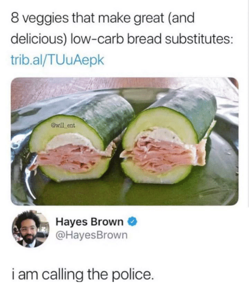 hayes: 8 veggies that make great (and  delicious) low-carb bread substitutes:  trib.al/TUuAepk  @will ent  Hayes Brown  @HayesBrown  i am callina the police.