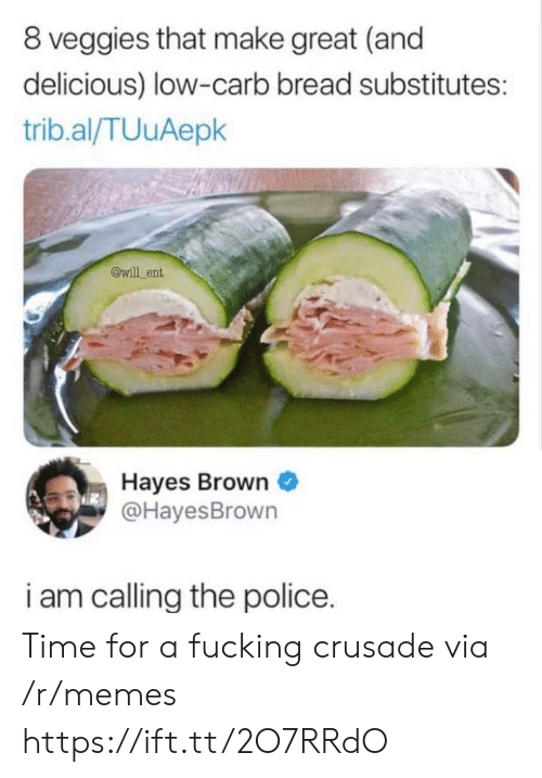 hayes: 8 veggies that make great (and  delicious) low-carb bread substitutes:  trib.al/TUuAepk  @will ent  Hayes Brown  @HayesBrown  i am callina the police. Time for a fucking crusade via /r/memes https://ift.tt/2O7RRdO