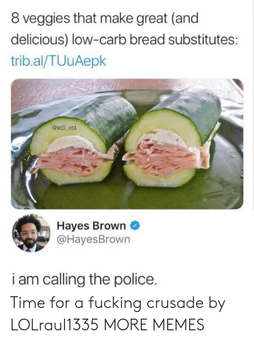 hayes: 8 veggies that make great (and  delicious) low-carb bread substitutes:  trib.al/TUuAepk  @will ent  Hayes Brown  @HayesBrown  i am callina the police. Time for a fucking crusade by LOLraul1335 MORE MEMES