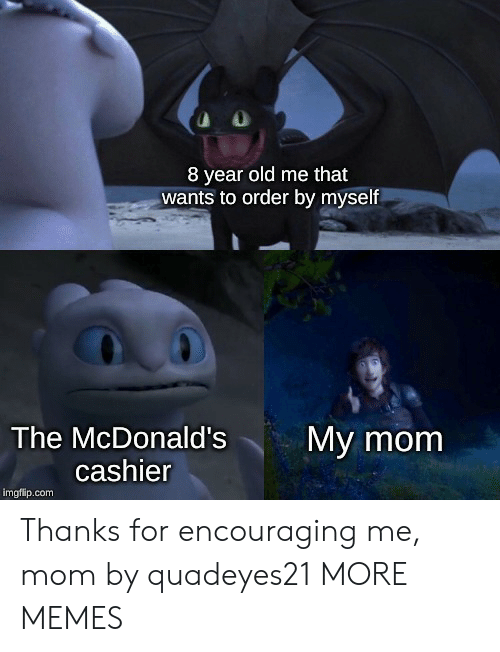 Dank, McDonalds, and Memes: 8 year old me that  wants to order by myself  The McDonald's  My mom  cashier  imgflip.com Thanks for encouraging me, mom by quadeyes21 MORE MEMES