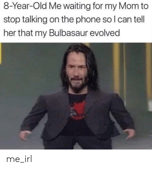 bulbasaur: 8-Year-Old Me waiting for my Mom to  stop talking on the phone so I can tell  her that my Bulbasaur evolved me_irl