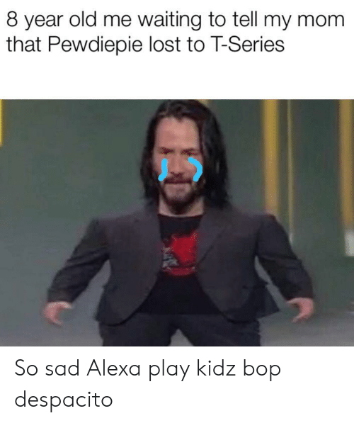 Lost, Kidz Bop, and Old: 8 year old me waiting to tell my mom  that Pewdiepie lost to T-Series So sad Alexa play kidz bop despacito