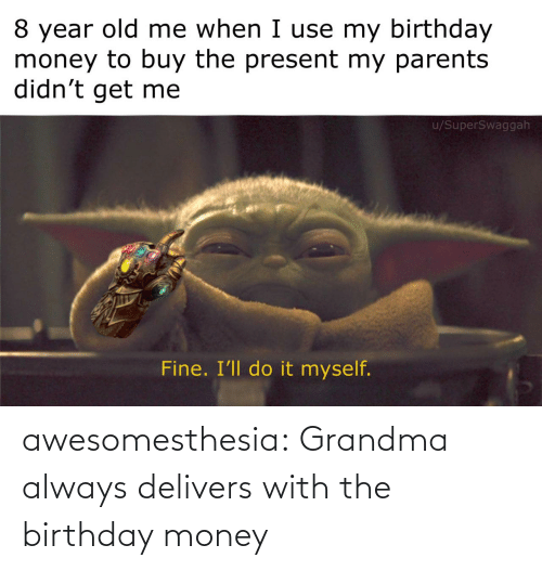 Grandma: 8 year old me when I use my birthday  money to buy the present my parents  didn't get me  u/SuperSwaggah  Fine. I'll do it myself. awesomesthesia:  Grandma always delivers with the birthday money