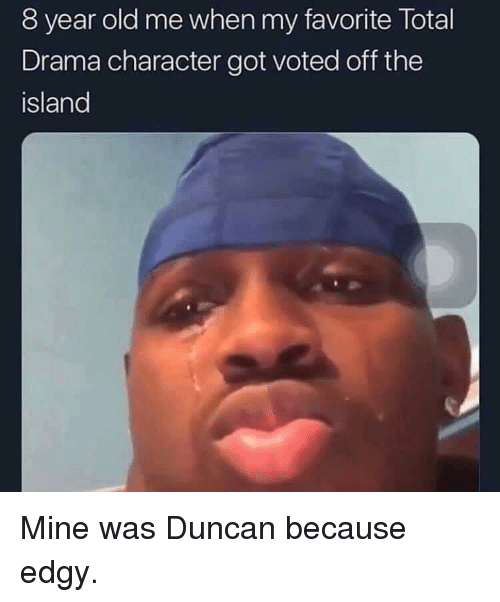 Edgy, Old, and Total Drama: 8 year old me when my favorite Total  Drama character got voted off the  island Mine was Duncan because edgy.