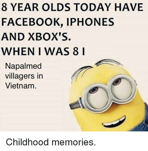 Facebook, Today, and Vietnam: 8 YEAR OLDS TODAY HAVE  FACEBOOK, IPHONES  AND XBOX'S.  WHEN I WAS 8 I  Napalmed  villagers in  Vietnam <p>Childhood memories.</p>