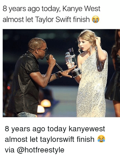 Kanye, Memes, and Taylor Swift: 8 years ago today, Kanye West  almost let Taylor Swift finish t 8 years ago today kanyewest almost let taylorswift finish 😂 via @hotfreestyle