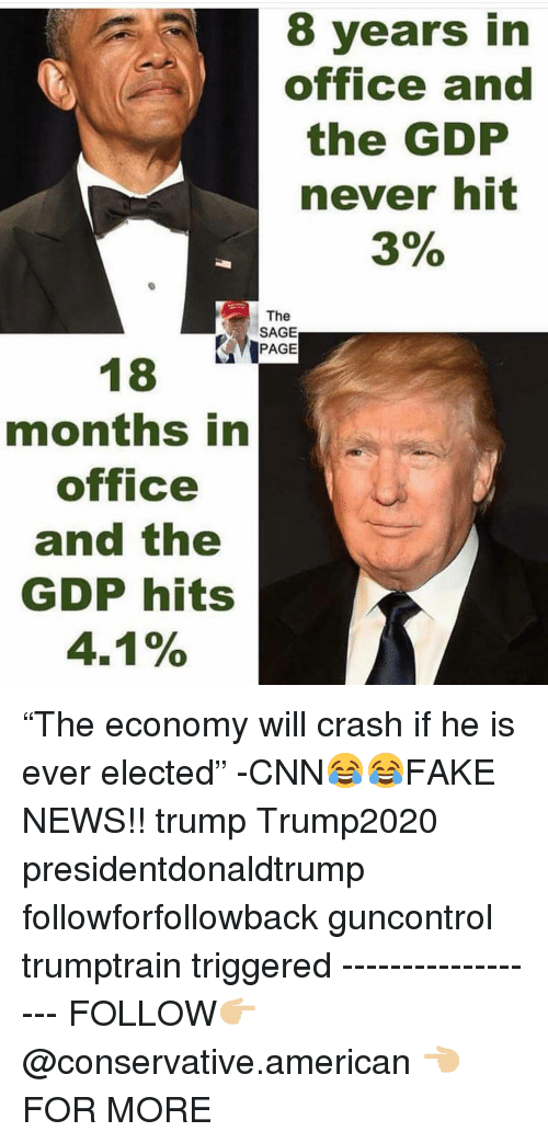 """cnn.com, Memes, and News: 8 years in  office and  the GDP  never hit  3%  The  SAGE  PAGE  months in  office  and the  GDP hits  4.1% """"The economy will crash if he is ever elected"""" -CNN😂😂FAKE NEWS!! trump Trump2020 presidentdonaldtrump followforfollowback guncontrol trumptrain triggered ------------------ FOLLOW👉🏼 @conservative.american 👈🏼 FOR MORE"""