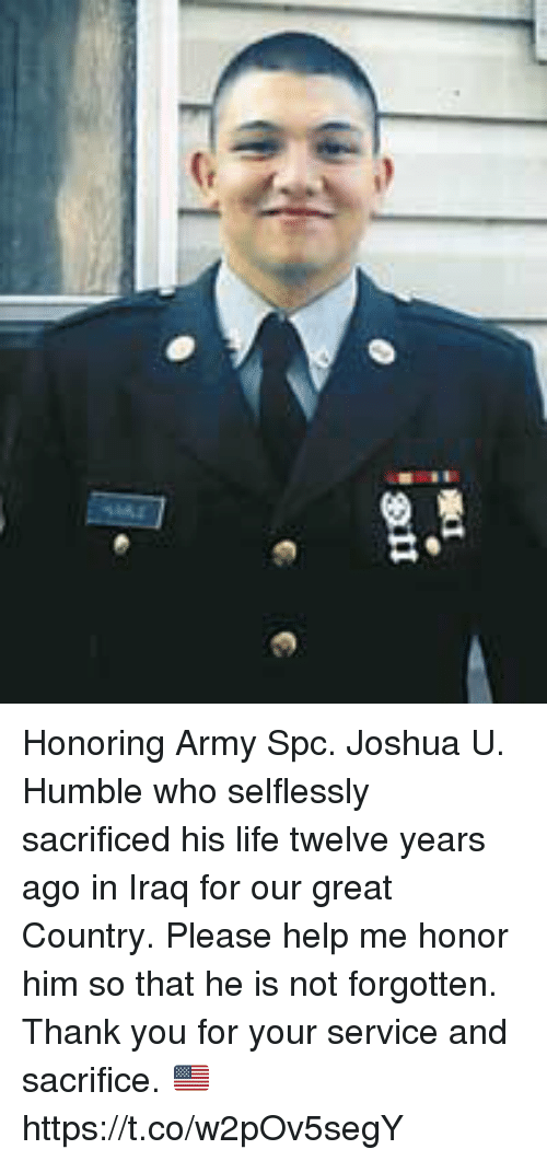 Life, Memes, and Army: .811 Honoring Army Spc. Joshua U. Humble who selflessly sacrificed  his life twelve years ago in Iraq for our great Country. Please help me honor him so that he is not forgotten. Thank you for your service and sacrifice. 🇺🇸 https://t.co/w2pOv5segY