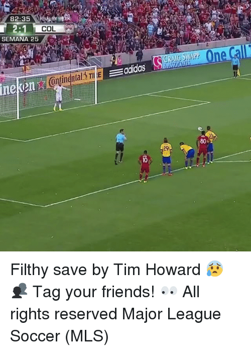 tim howard: 82:35  2:1  COL  SEMANA 25  EEadidas Filthy save by Tim Howard 😰 👥 Tag your friends! 👀 All rights reserved Major League Soccer (MLS)