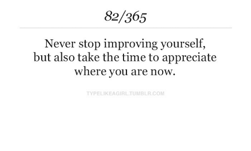 Appreciate, Time, and Never: 82/365  Never stop improving yourself.  but also take the time to appreciate  where you are now.  TYPELIKEAGIRLTUMBLR.COM