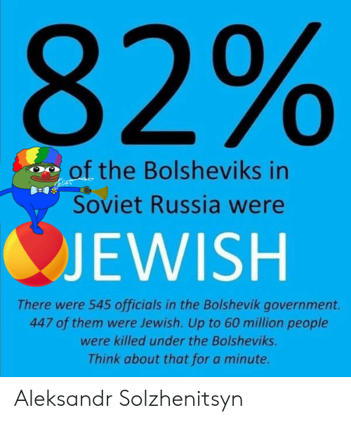 Russia, Jewish, and Soviet: 82%  of the Bolsheviks in  Soviet Russia were  JEWISH  There were 545 officials in the Bolshevik government.  447 of them were Jewish. Up to 60 million people  were killed under the Bolsheviks.  Think about that for a minute. Aleksandr Solzhenitsyn