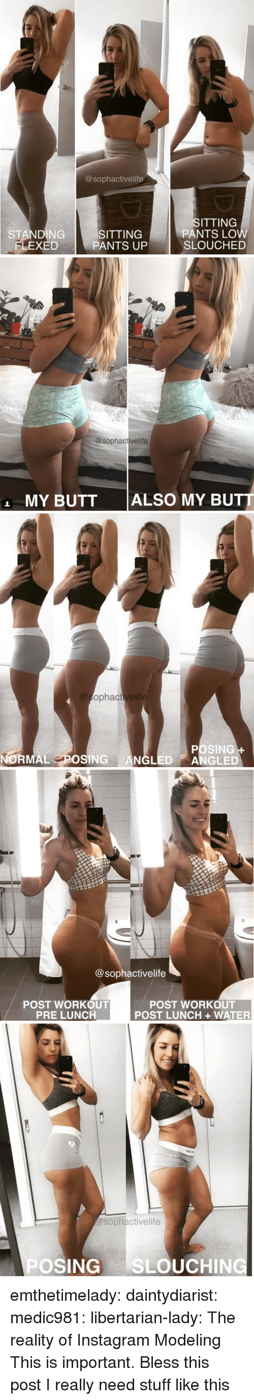 Butt, Instagram, and Tumblr: 82  @sophactivelife  STANDING  ELEXED  SITTING  PANTS UP  SITTING  PANTS LOW  SLOUCHED   @sophactivelife  MY BUTT ALSO MY BUT   ophact  POSING  NORMAL POSING GLED ANGLED   @sophactivelife  POST WORKOUT  PRE LUNCH  POST WORKOUT  POST LUNCH +WATER   ctivelife  POSING SLOUCHIN emthetimelady: daintydiarist:   medic981:  libertarian-lady:  The reality of Instagram Modeling  This is important.   Bless this post   I really need stuff like this