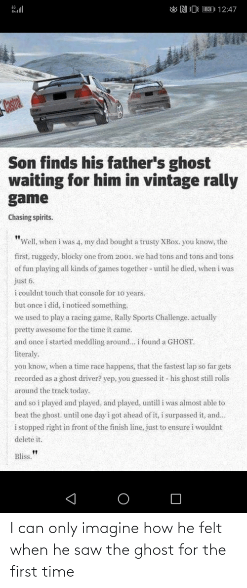 "the time: 83 | 12:47  4G  ONI  Castrol  Son finds his father's ghost  waiting for him in vintage rally  game  Chasing spirits.  ""Well, when i was 4, my dad bought a trusty XBOX. you know, the  first, ruggedy, blocky one from 2001. we had tons and tons and tons  of fun playing all kinds of games together - until he died, when i was  just 6.  i couldnt touch that console for 10 years.  but once i did, i noticed something.  we used to play a racing game, Rally Sports Challenge. actually  pretty awesome for the time it came.  and once i started meddling around... i found a GHOST.  literaly.  you know, when a time race happens, that the fastest lap so far gets  recorded as a ghost driver? yep, you guessed it - his ghost still rolls  around the track today.  and so i played and played, and played, untill i was almost able to  beat the ghost. until one day i got ahead of it, i surpassed it, and...  i stopped right in front of the finish line, just to ensure i wouldnt  delete it.  Bliss. I can only imagine how he felt when he saw the ghost for the first time"