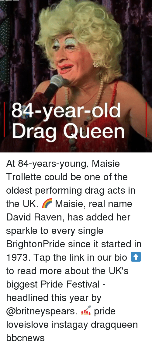 Memes, Queen, and Link: 84-year-old  Drag Queen At 84-years-young, Maisie Trollette could be one of the oldest performing drag acts in the UK. 🌈 Maisie, real name David Raven, has added her sparkle to every single BrightonPride since it started in 1973. Tap the link in our bio ⬆️ to read more about the UK's biggest Pride Festival - headlined this year by @britneyspears. 💅🏼 pride loveislove instagay dragqueen bbcnews