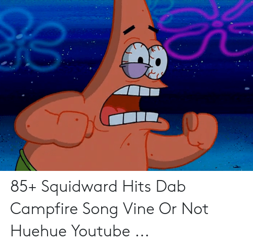 85+ Squidward Hits Dab Campfire Song Vine or Not Huehue