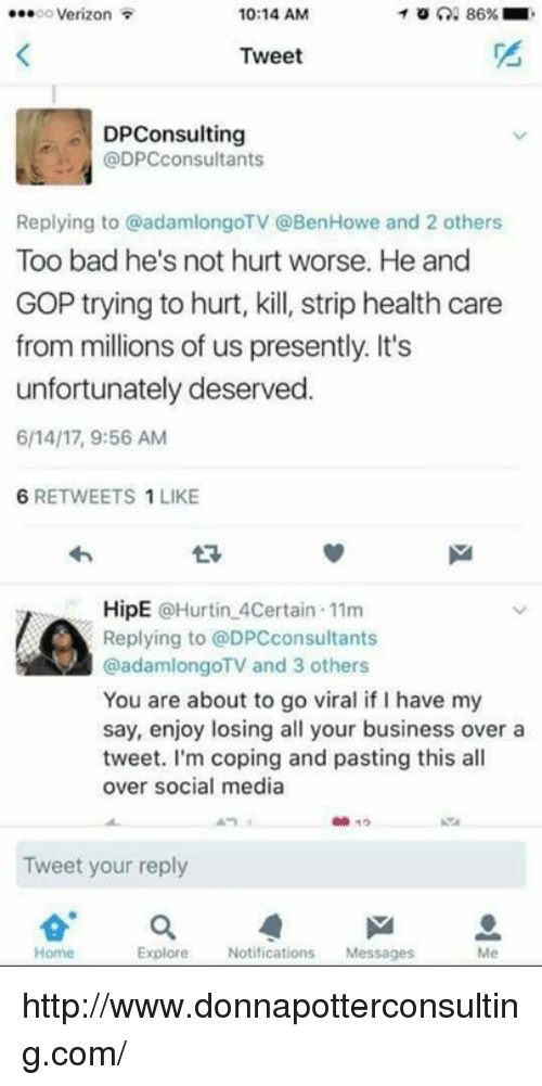Too Badly: 86%  10:14 AM  oooooo Verizon  Tweet  DPConsulting  @DPC consultants  Replying to @adamlongoTV @BenHowe and 2 others  Too bad he's not hurt worse. He and  GOP trying to hurt, kill, strip health care  from millions of us presently. It's  unfortunately deserved.  6/14 17, 9:56 AM  6 RETWEETS 1 LIKE  HipE  @Hurtin 4Certain 11m  Replying to @DPCconsultants  @adamlongoTV and 3 others  You are about to go viral if l have my  say, enjoy losing all your business over a  tweet. I'm coping and pasting this all  over social media  10  Tweet your reply  Home  Explore  Notifications  Messages http://www.donnapotterconsulting.com/