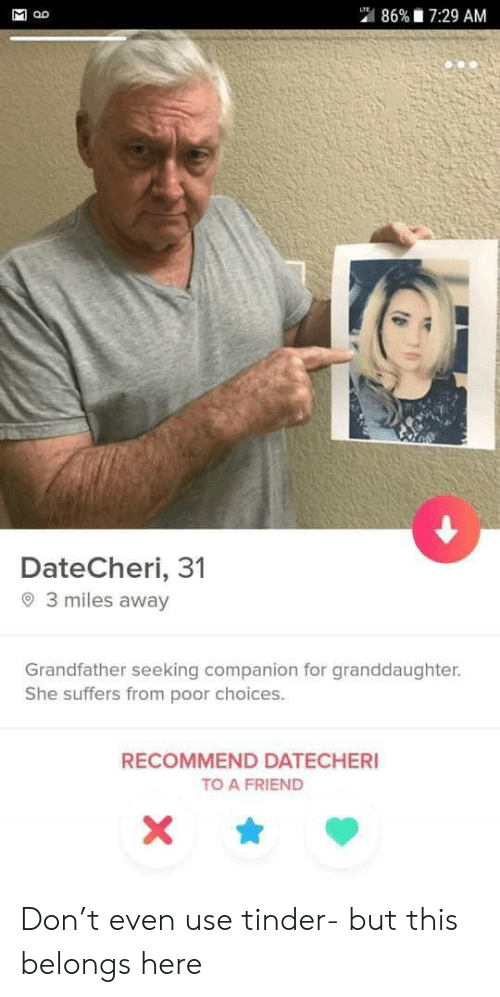 Tinder, Lte, and Friend: 86% 7:29 AM  LTE  DateCheri, 31  3 miles away  Grandfather seeking companion for granddaughter.  She suffers from poor choices.  RECOMMEND DATECHERI  TO A FRIEND  X  Σ Don't even use tinder- but this belongs here