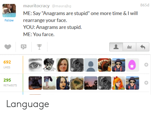 """Time, Language, and One: 865d  mauritocracy@maurajbg  ME: Say """"Anagrams are stupid"""" one more time & I will  rearrange your face.  YOU: Anagrams are stupid.  ME: You farce.  Follow  692  LIKES  295  RETWEETS Language"""