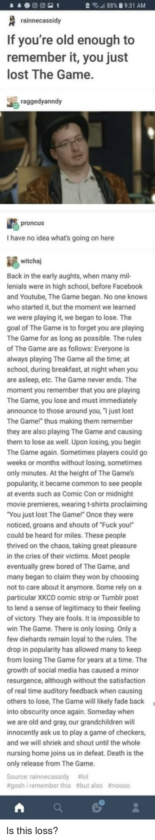 """Bored, Facebook, and Fuck You: 88% 9:31 AM  rainnecassidy  If you're old enough to  remember it, you just  lost The Game.  raggedyanndy  proncus  I have no idea what's going on here  witchaj  Back in the early aughts, when many mil-  lenials were in high school, before Facebook  and Youtube, The Game began. No one knows  who started it, but the moment we learned  we were playing it, we began to lose. The  goal of The Game is to forget you are playing  The Game for as long as possible. The rules  The Game are as follows: Everyone is  ays playing The Game all the time; at  school, during breakfast, at night when you  are asleep, etc. The Game never ends. The  moment you remember that you are playing  The Game, you lose and must immediately  announce to those around you, """"I just lost  The Game!"""" thus making them remember  they are also playing The Game and causing  them to lose as well. Upon losing, you begin  The Game again. Sometimes players could go  weeks or months without losing, sometimes  only minutes. At the height of The Game's  popularity, it became common to see people  at events such as Comic Con or midnight  movie premieres, wearing t-shirts proclaiming  You just lost The Game!"""" Once they were  noticed, groans and shouts of """"Fuck you!""""  could be heard for miles. These people  rived on the chaos, taking great pleasure  in the cries of their victims. Most people  eventually grew bored of The Game, and  many began to claim they won by choosing  not to care about it anymore. Some rely on a  particular XKCD comic strip or Tumblr post  to lend a sense of legitimacy to their feeli  of victory. They are fools. It is impossible to  win The Game. There is only losing. Only a  few diehards remain loyal to the rules. The  drop in popularity has allowed many to keep  m losing The Game for years at a time. The  growth of social media has caused a minor  resurgence, although without the satisfaction  of real time auditory feedback when caus  others to lose, The Game will"""