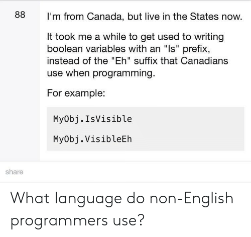 "Canada, Live, and English: 88  I'm from Canada, but live in the States now.  It took me a while to get used to writing  boolean variables with an ""ls"" prefix,  instead of the ""Eh"" suffix that Canadians  use when programming.  For example:  My0bj.IsVisible  MyObj. VisibleEh  share What language do non-English programmers use?"