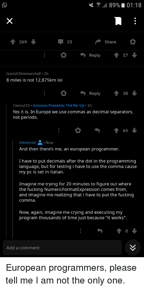"Crying, Eminem, and Fucking: . . 89% 01:18  T 269  23  Share  GunishSlimmarshall 2h  8 miles is not 12,875km lol  Reply 38  PanosZ31 Eminem Presents: The Re-Up 1h  Yes it is. In Europe we use commas as decimal separators,  not periods.  65  Omnicrist  Now  And then there's me, an european programmer.  I have to put decimals after the dot in the programming  language, but for testing i have to use the comma cause  my pc is set in italian.  Imagine me trying for 20 minutes to figure out where  the fucking NumericFormattxpression comes from  and imagine me realizing that i have to put the fucking  comma  Now, again, imagine me crying and executing my  program thousands of time just because ""it works"".  0  Add a comment European programmers, please tell me I am not the only one."