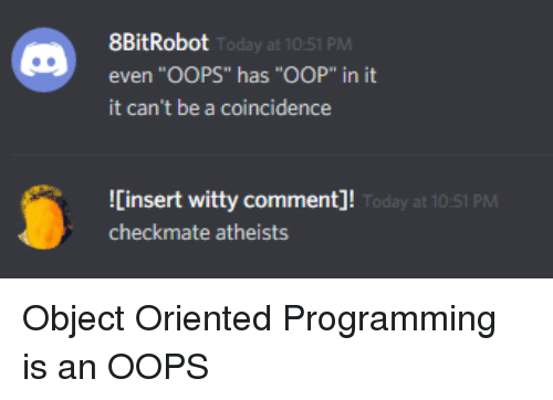 """A Coincidence: 8BitRobot  even """"OOPS"""" has """"OOP"""" in it  it can't be a coincidence  Today at 10:51 PM  Cinsert witty comment]!  checkmate atheists  oday at 10:51 PM Object Oriented Programming is an OOPS"""