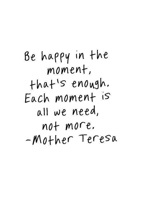 Happy, Mother Teresa, and Mother: 8e happy in the  moment,  that's enough.  Each moment is  all we need  not more  -Mother Teresa